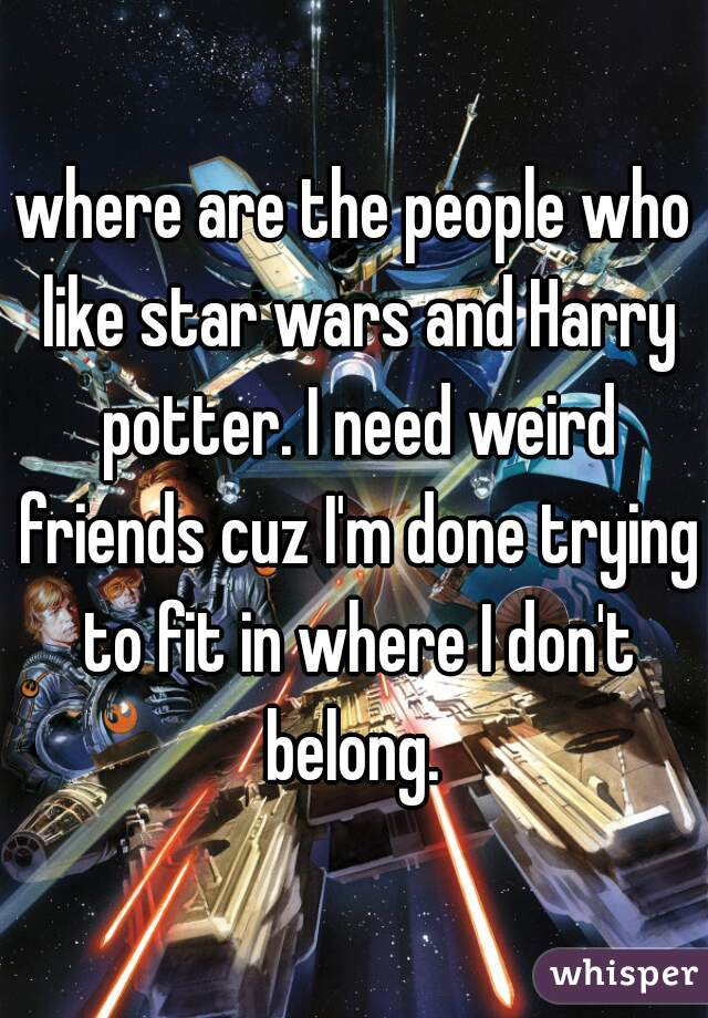 where are the people who like star wars and Harry potter. I need weird friends cuz I'm done trying to fit in where I don't belong.