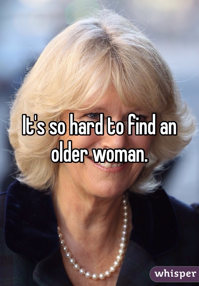 It's so hard to find an older woman.