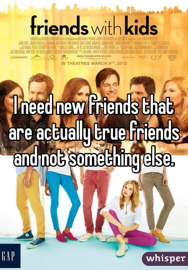 I need new friends that are actually true friends and not something else.