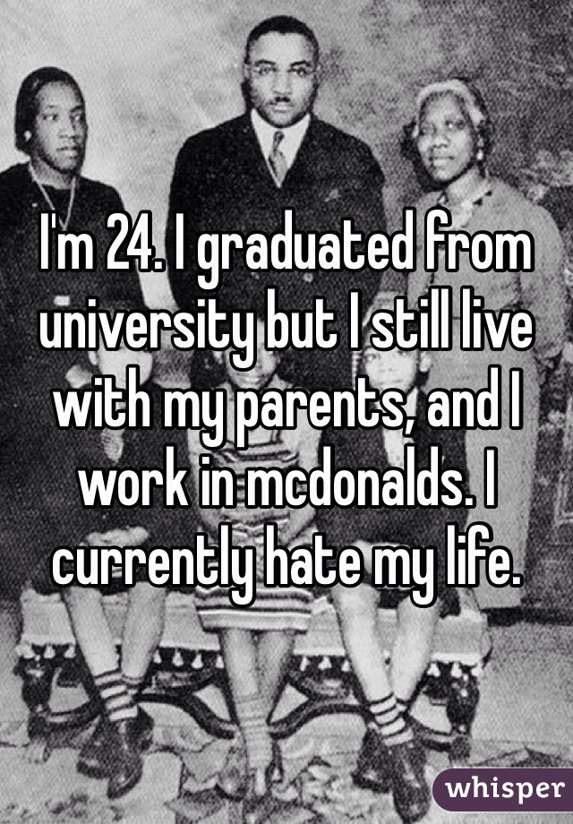 I'm 24. I graduated from university but I still live with my parents, and I work in mcdonalds. I currently hate my life.