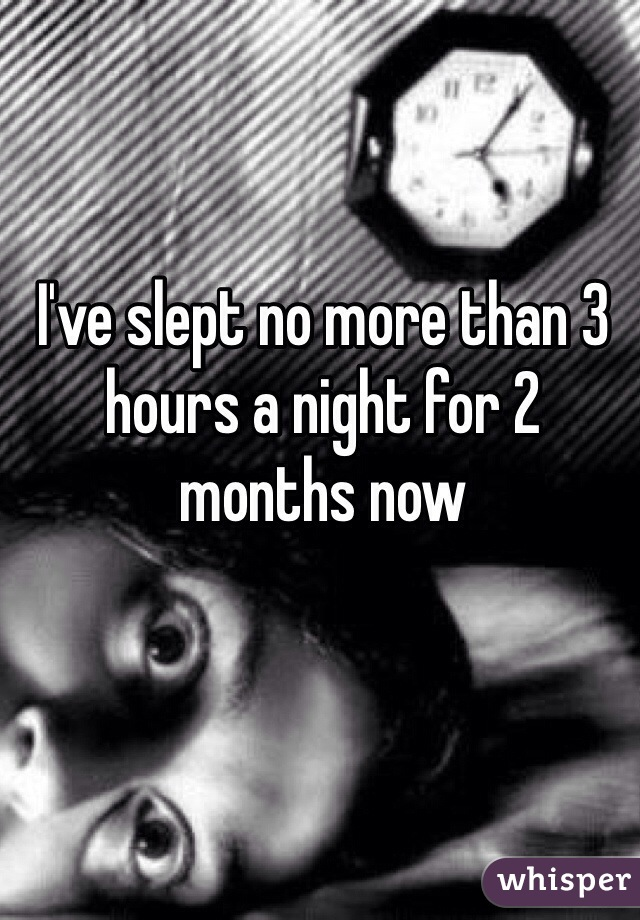 I've slept no more than 3 hours a night for 2 months now