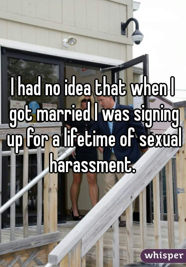 I had no idea that when I got married I was signing up for a lifetime of sexual harassment.