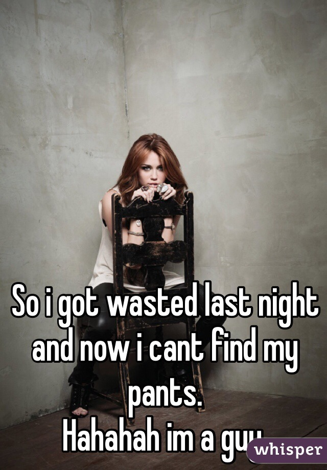 So i got wasted last night and now i cant find my pants. Hahahah im a guy.