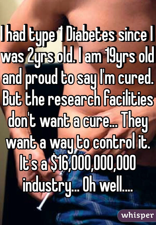 I had type 1 Diabetes since I was 2yrs old. I am 19yrs old and proud to say I'm cured.  But the research facilities don't want a cure... They want a way to control it. It's a $16,000,000,000 industry... Oh well....