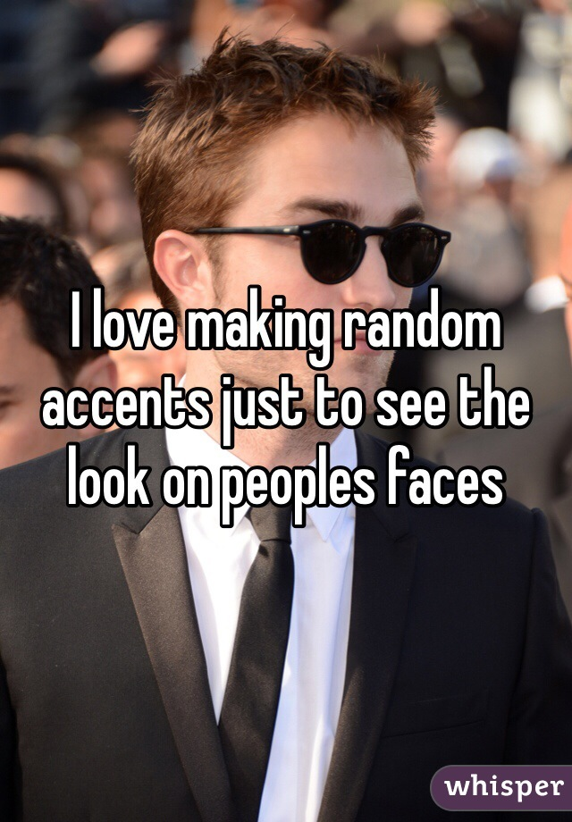 I love making random accents just to see the look on peoples faces
