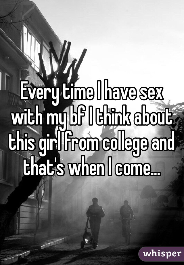 Every time I have sex with my bf I think about this girl from college and that's when I come...