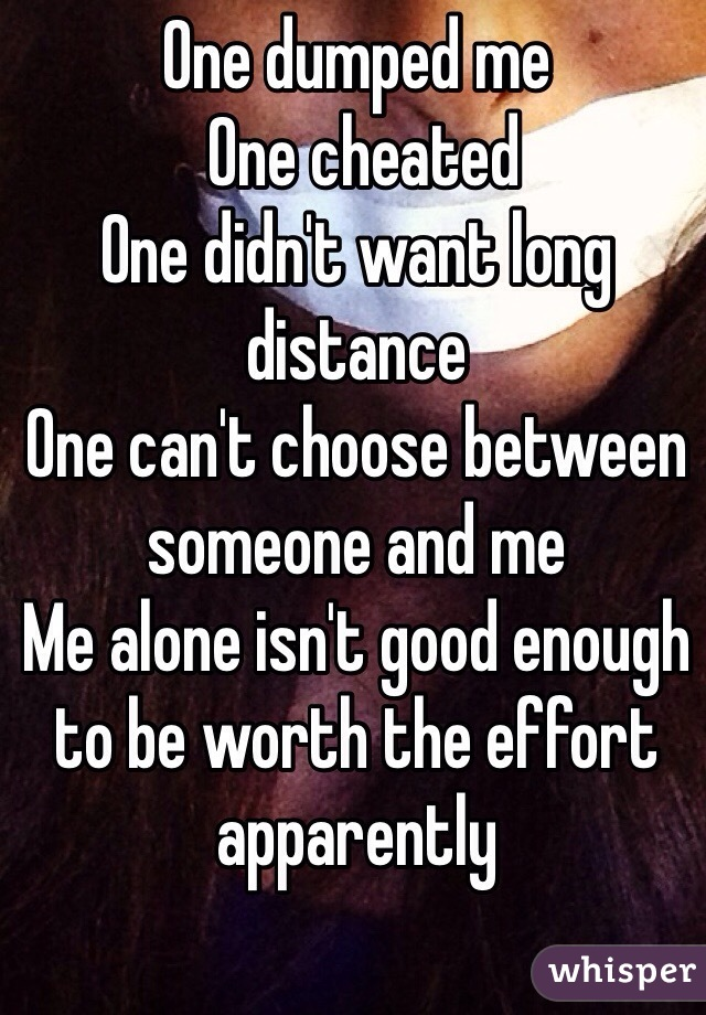 One dumped me  One cheated One didn't want long distance One can't choose between someone and me Me alone isn't good enough to be worth the effort apparently
