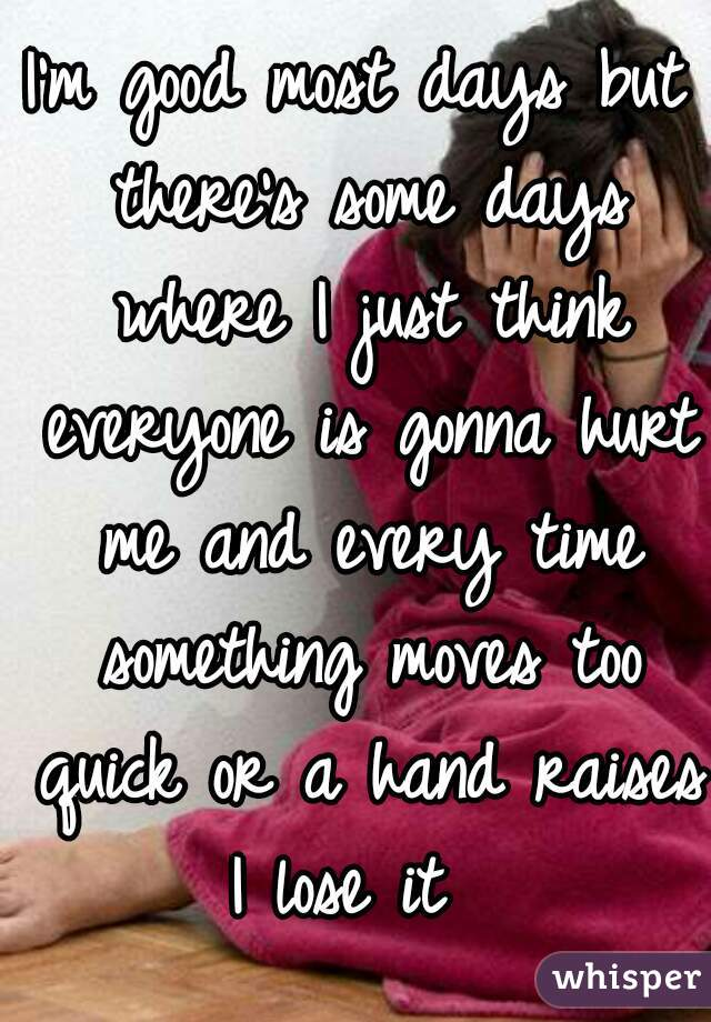 I'm good most days but there's some days where I just think everyone is gonna hurt me and every time something moves too quick or a hand raises I lose it