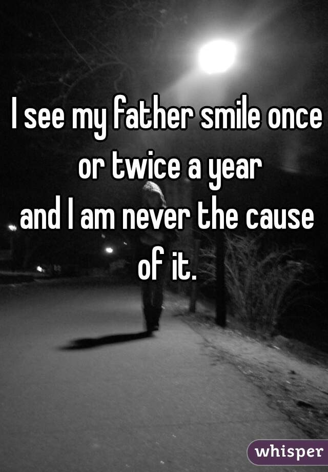I see my father smile once or twice a year     and I am never the cause of it.