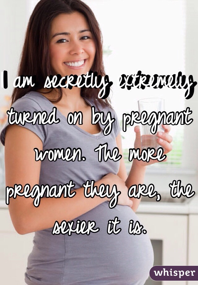 I am secretly extremely turned on by pregnant women. The more pregnant they are, the sexier it is.