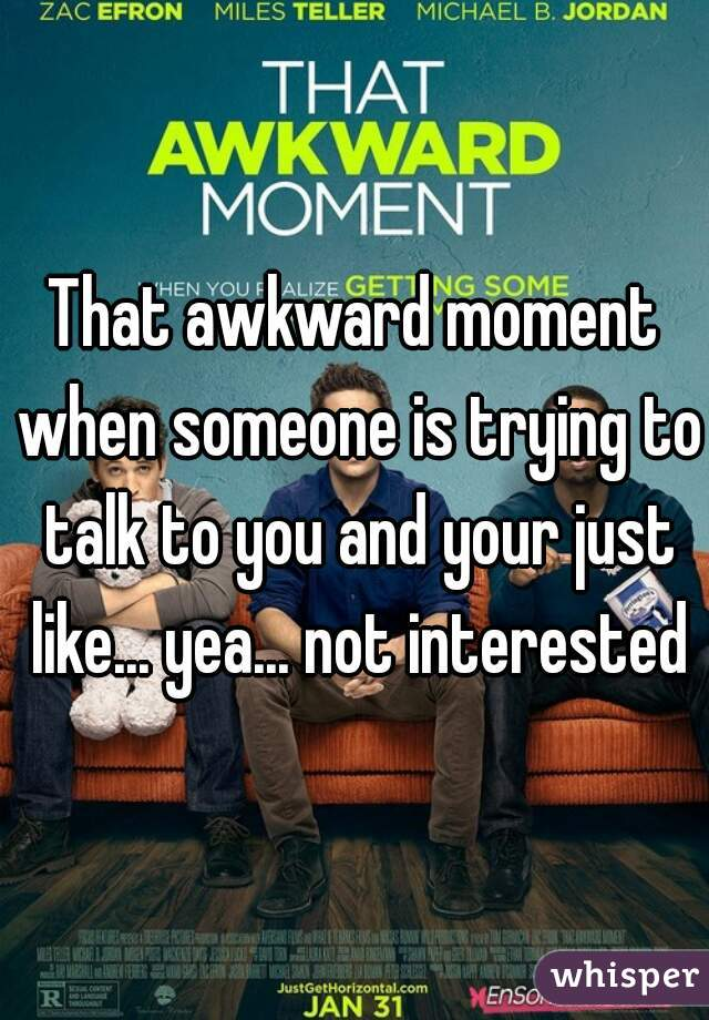 That awkward moment when someone is trying to talk to you and your just like... yea... not interested