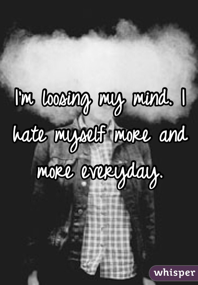 I'm loosing my mind. I hate myself more and more everyday.