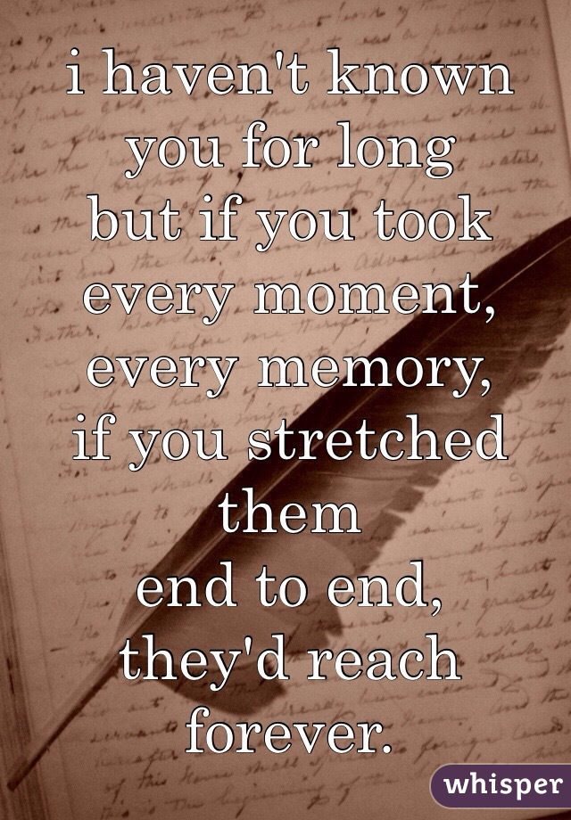 i haven't known you for long but if you took  every moment, every memory, if you stretched them  end to end, they'd reach forever.