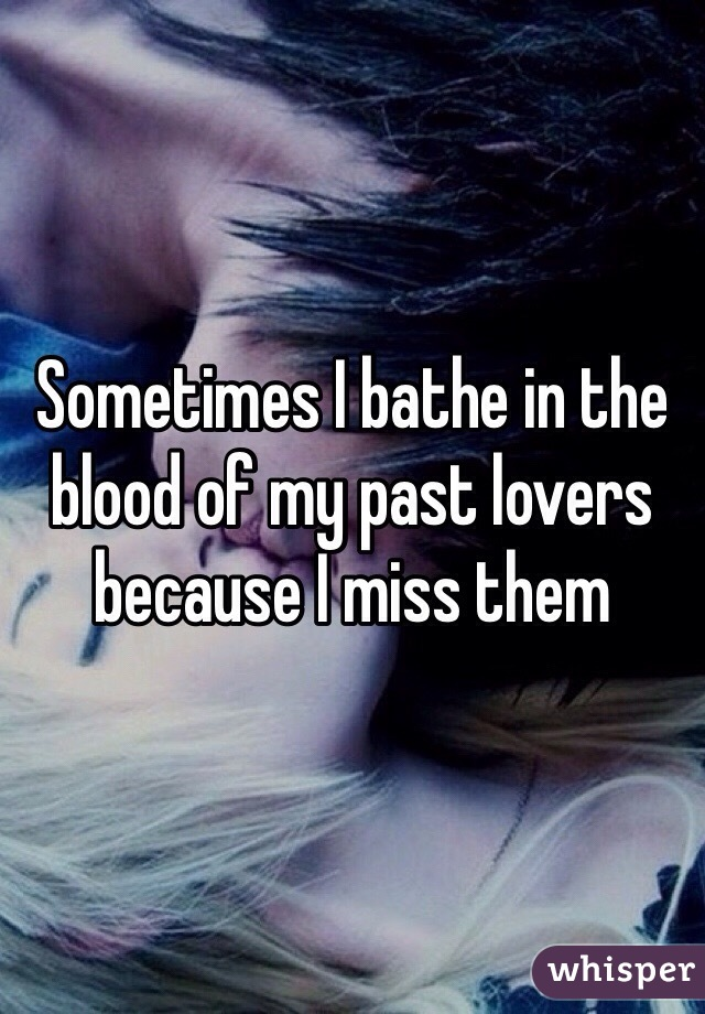 Sometimes I bathe in the blood of my past lovers because I miss them