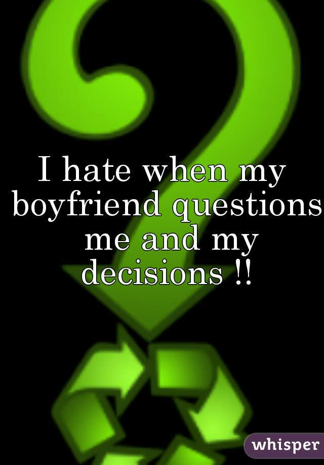 I hate when my boyfriend questions  me and my decisions !!