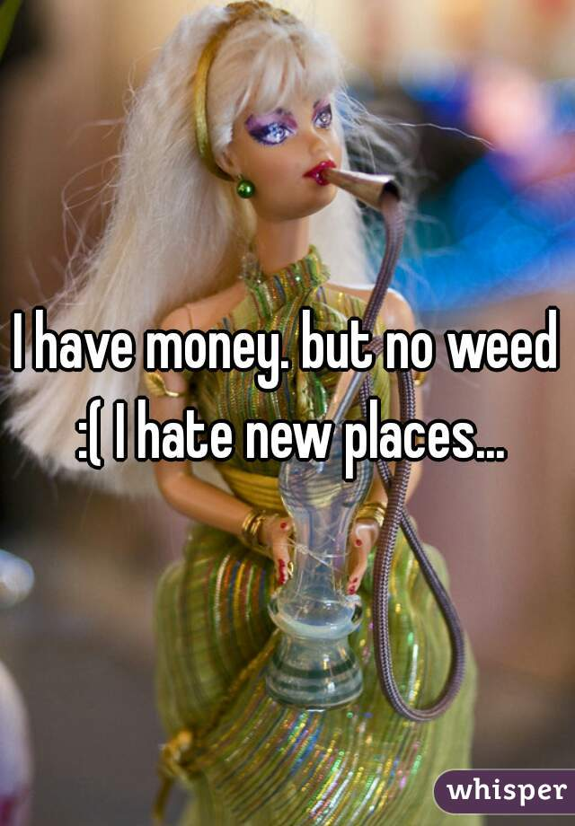 I have money. but no weed :( I hate new places...