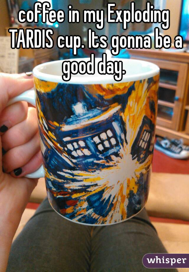coffee in my Exploding TARDIS cup. Its gonna be a good day.