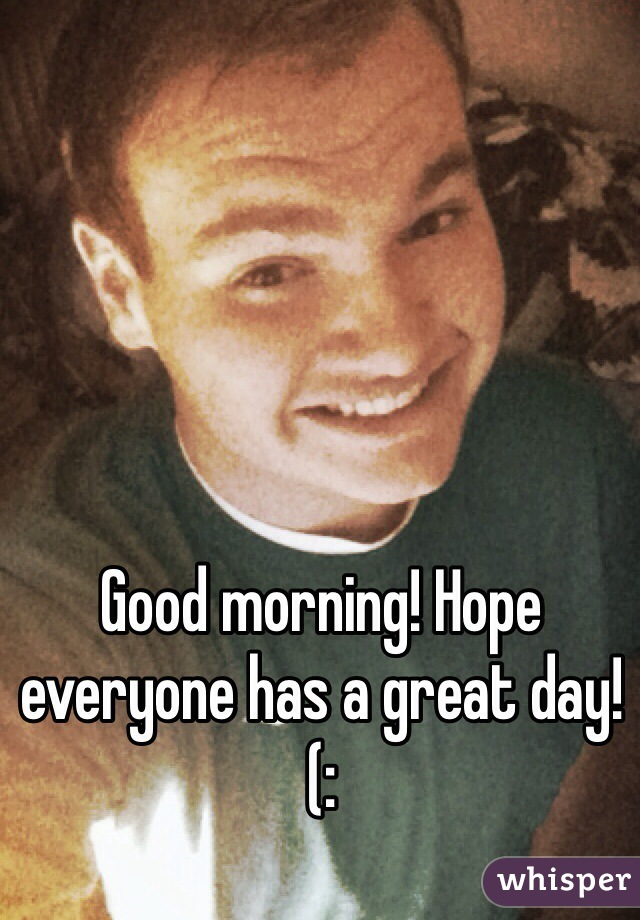 Good morning! Hope everyone has a great day!(: