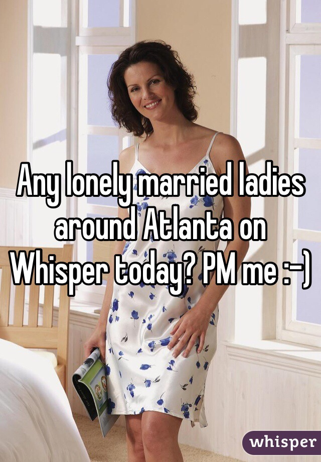 Any lonely married ladies around Atlanta on Whisper today? PM me :-)