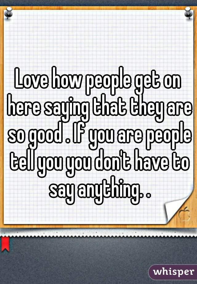 Love how people get on here saying that they are so good . If you are people tell you you don't have to say anything. .