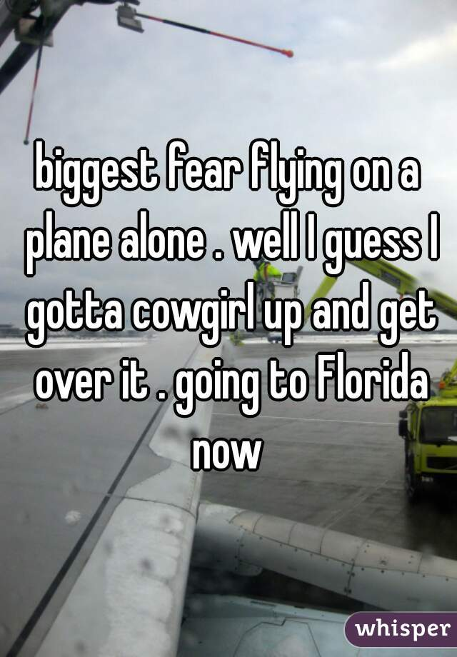 biggest fear flying on a plane alone . well I guess I gotta cowgirl up and get over it . going to Florida now