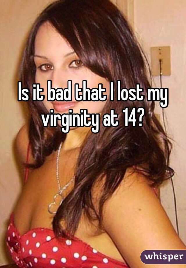 Is it bad that I lost my virginity at 14?