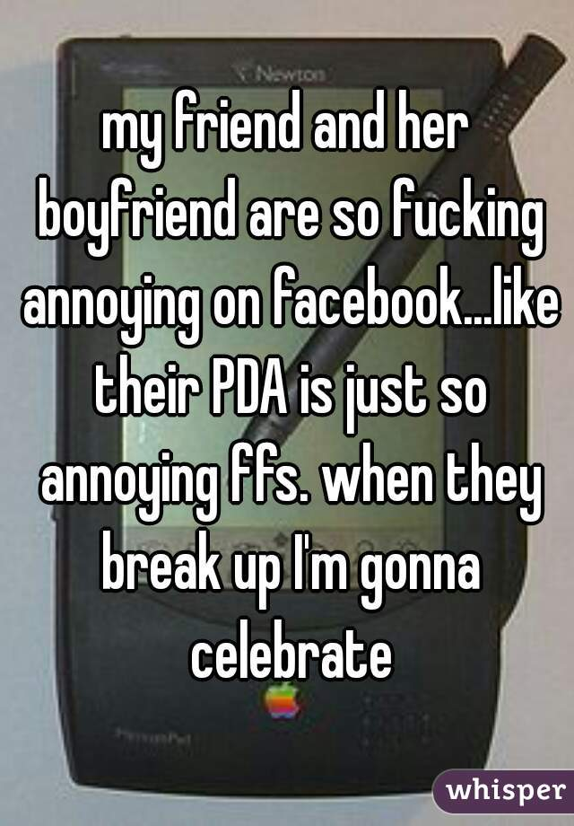 my friend and her boyfriend are so fucking annoying on facebook...like their PDA is just so annoying ffs. when they break up I'm gonna celebrate
