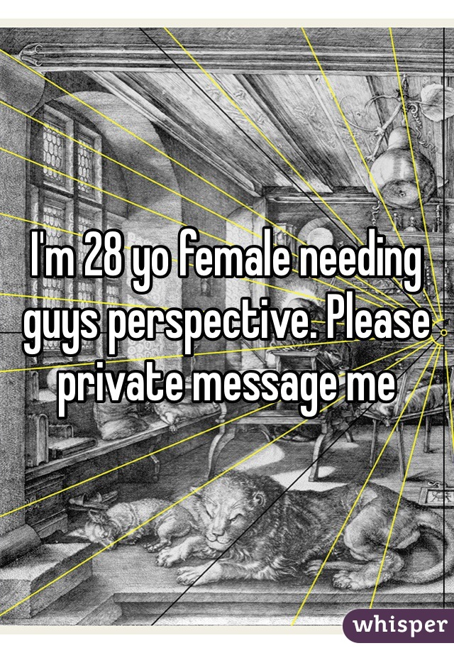 I'm 28 yo female needing guys perspective. Please private message me