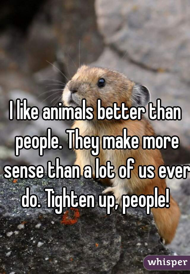 I like animals better than people. They make more sense than a lot of us ever do. Tighten up, people!