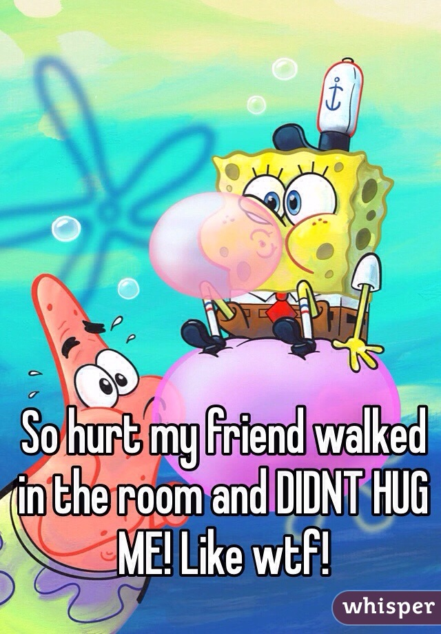 So hurt my friend walked in the room and DIDNT HUG ME! Like wtf!
