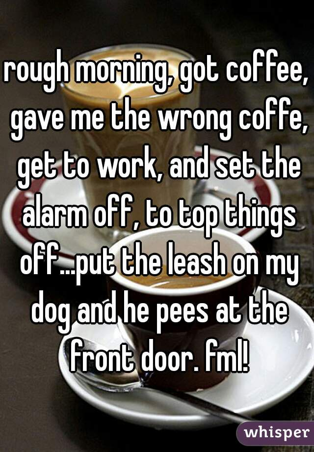 rough morning, got coffee, gave me the wrong coffe, get to work, and set the alarm off, to top things off...put the leash on my dog and he pees at the front door. fml!