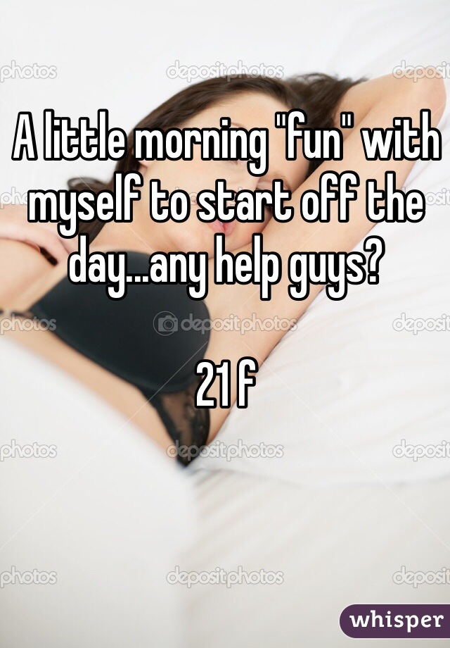 """A little morning """"fun"""" with myself to start off the day...any help guys?   21 f"""