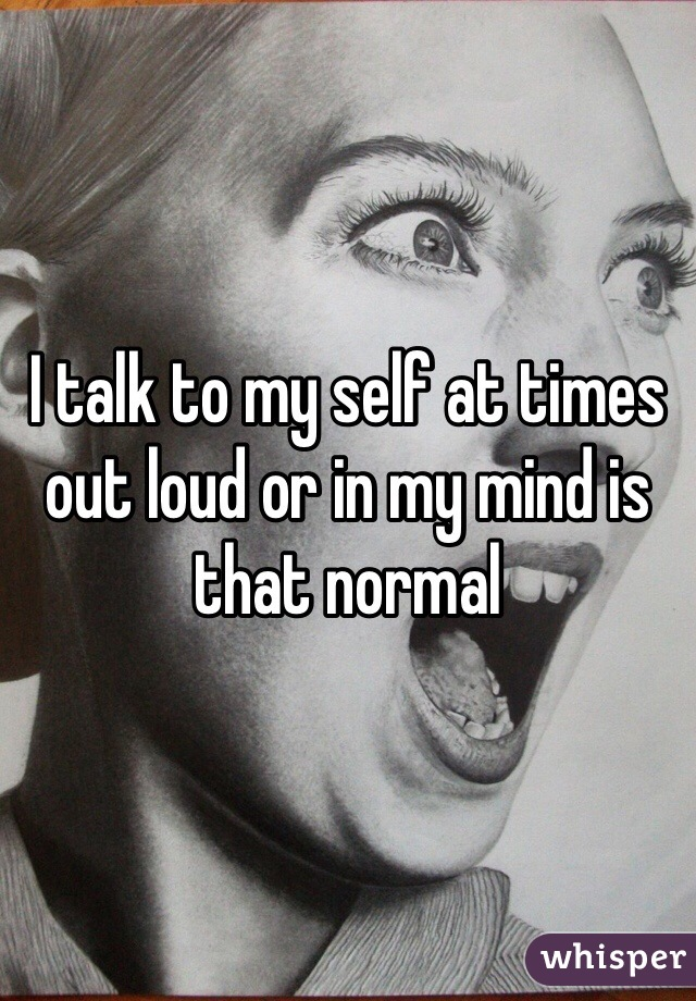 I talk to my self at times out loud or in my mind is that normal