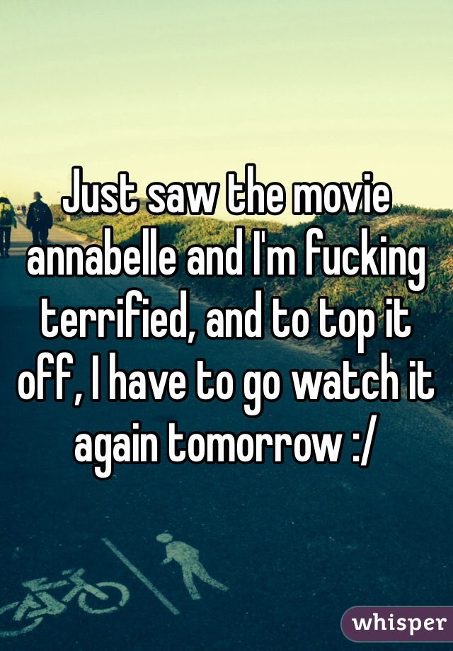 Just saw the movie annabelle and I'm fucking terrified, and to top it off, I have to go watch it again tomorrow :/