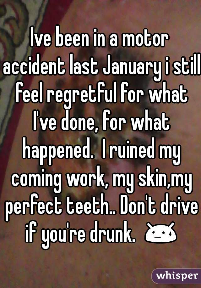 Ive been in a motor accident last January i still feel regretful for what I've done, for what happened.  I ruined my coming work, my skin,my perfect teeth.. Don't drive if you're drunk.  😓