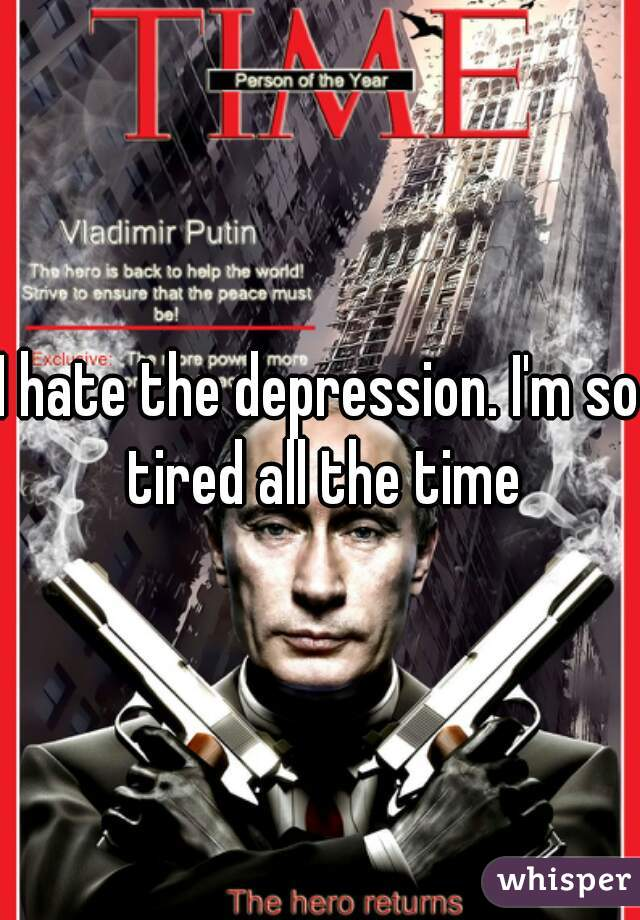 I hate the depression. I'm so tired all the time