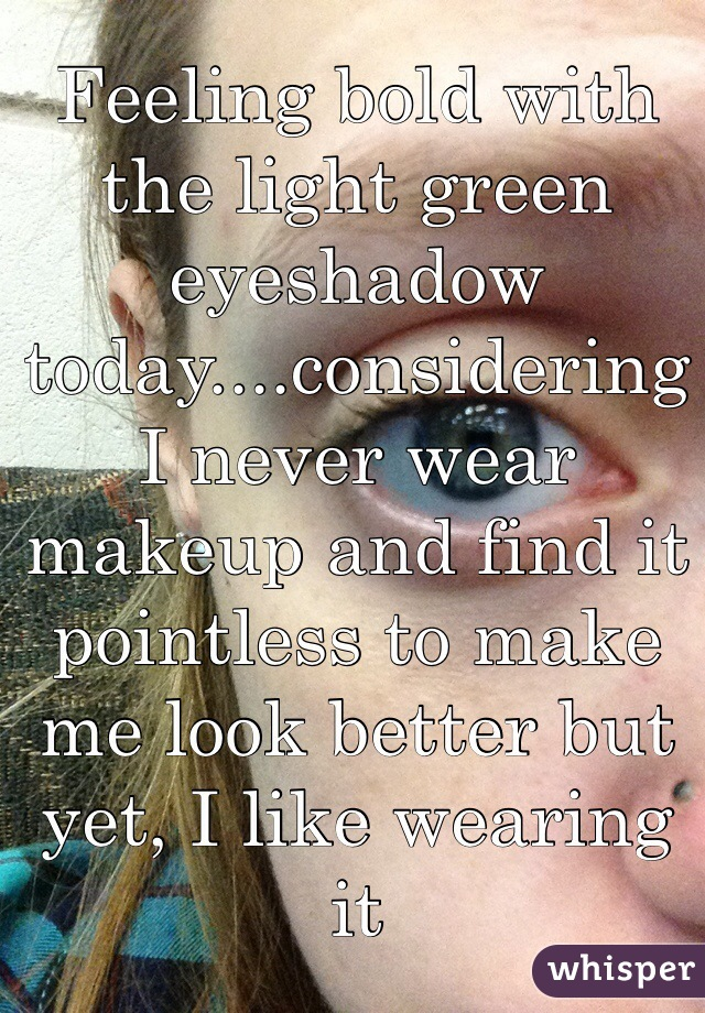 Feeling bold with the light green eyeshadow today....considering I never wear makeup and find it pointless to make me look better but yet, I like wearing it