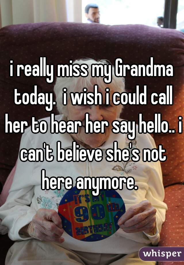 i really miss my Grandma today.  i wish i could call her to hear her say hello.. i can't believe she's not here anymore.