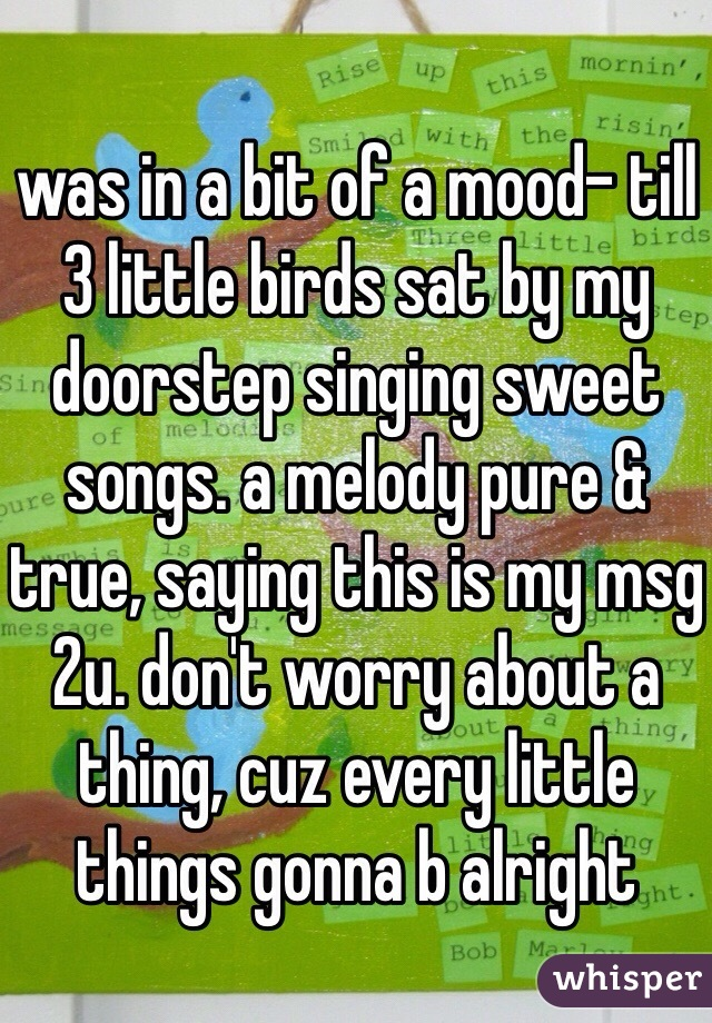 was in a bit of a mood- till 3 little birds sat by my doorstep singing sweet songs. a melody pure & true, saying this is my msg 2u. don't worry about a thing, cuz every little things gonna b alright