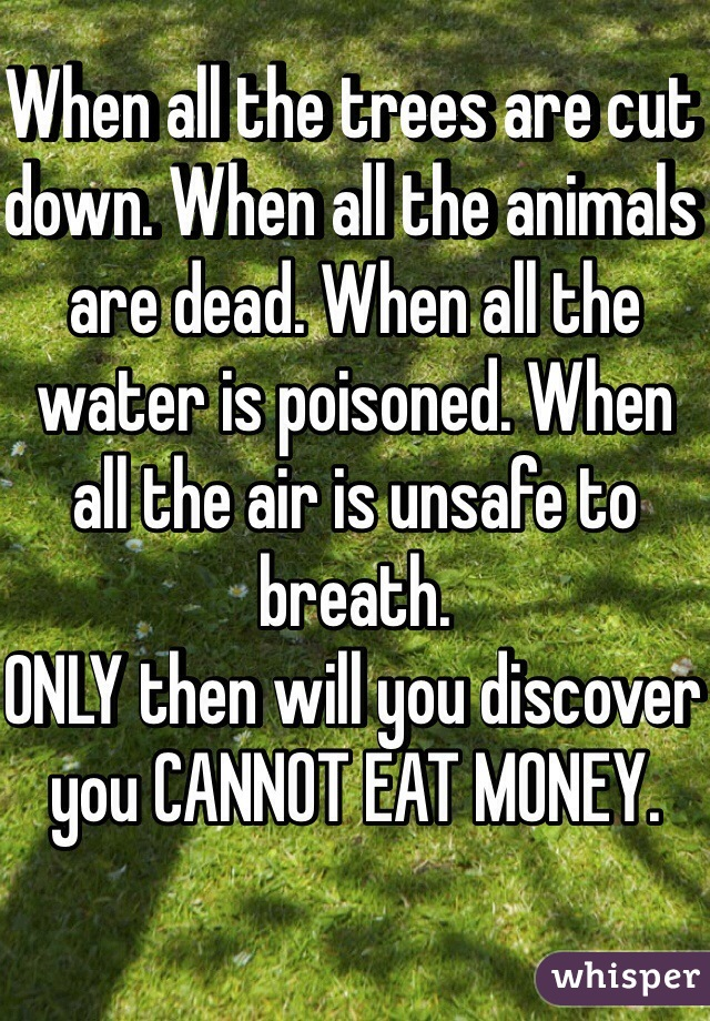 When all the trees are cut down. When all the animals are dead. When all the water is poisoned. When all the air is unsafe to breath.  ONLY then will you discover you CANNOT EAT MONEY.