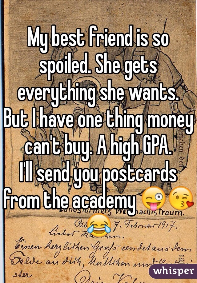 My best friend is so spoiled. She gets everything she wants.  But I have one thing money can't buy. A high GPA.  I'll send you postcards from the academy 😜😘😂