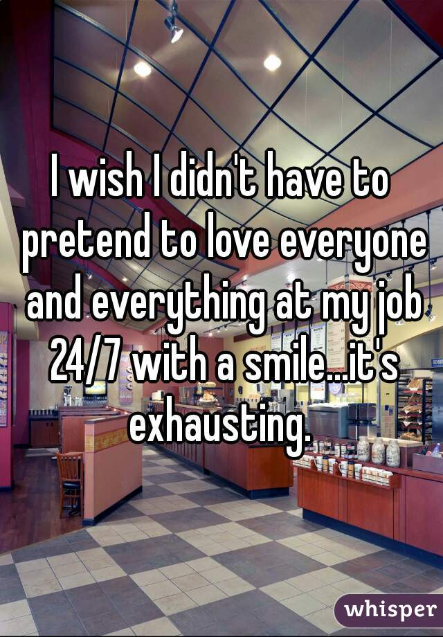 I wish I didn't have to pretend to love everyone and everything at my job 24/7 with a smile...it's exhausting.