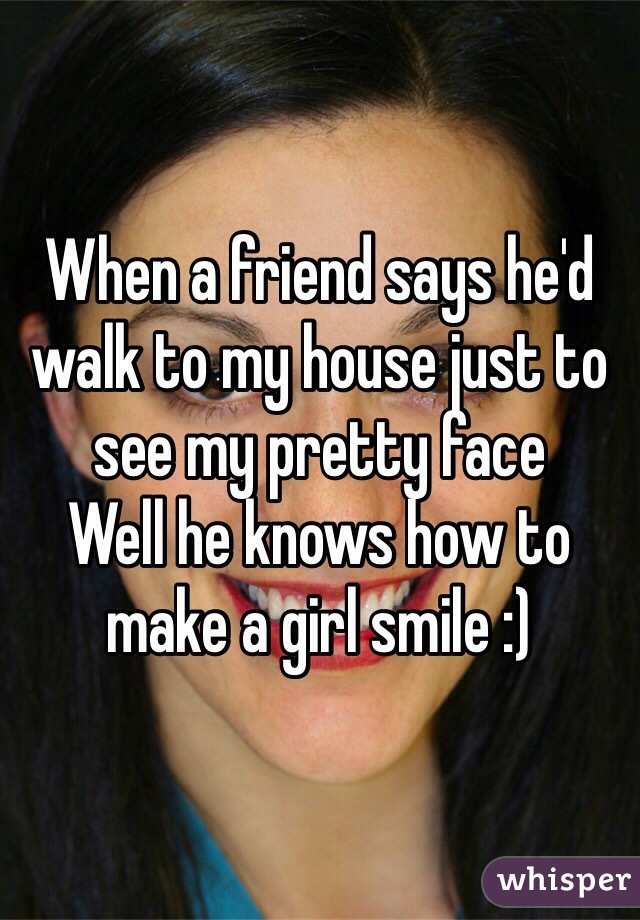 When a friend says he'd walk to my house just to see my pretty face Well he knows how to make a girl smile :)