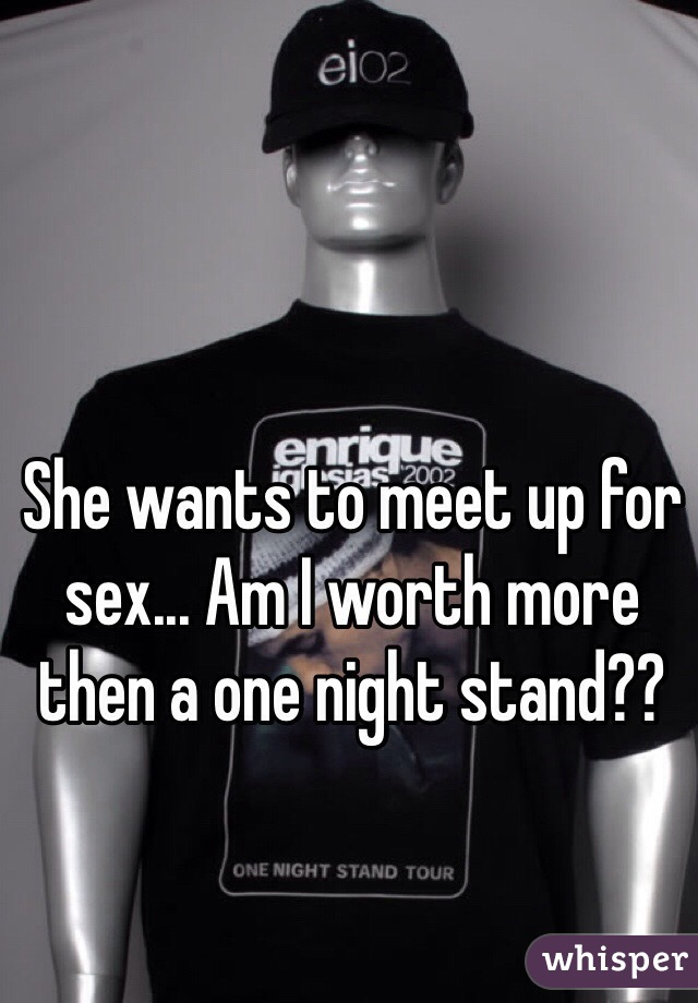 She wants to meet up for sex... Am I worth more then a one night stand??