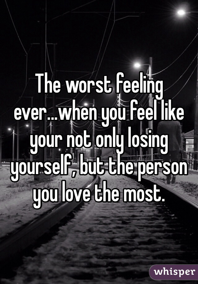 The worst feeling ever...when you feel like your not only losing yourself, but the person you love the most.