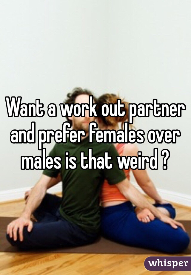 Want a work out partner and prefer females over males is that weird ?