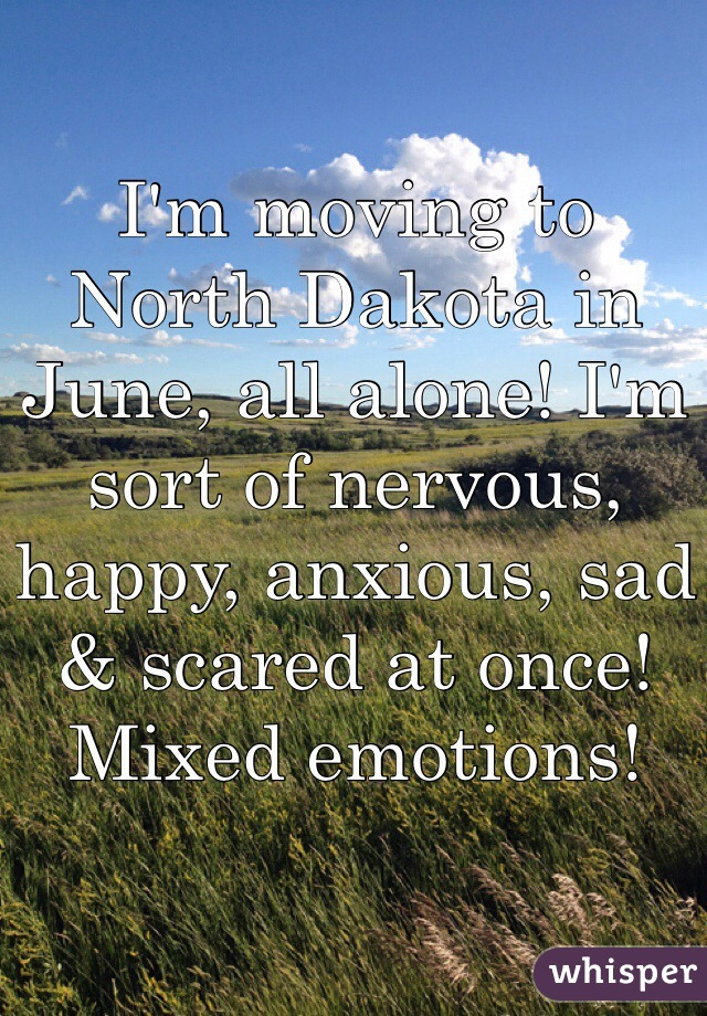 I'm moving to North Dakota in June, all alone! I'm sort of nervous, happy, anxious, sad & scared at once! Mixed emotions!