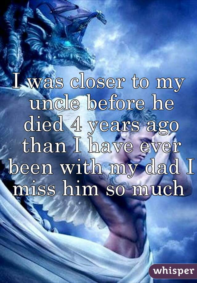 I was closer to my uncle before he died 4 years ago than I have ever been with my dad I miss him so much