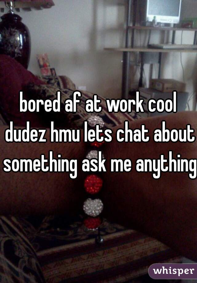 bored af at work cool dudez hmu lets chat about something ask me anything