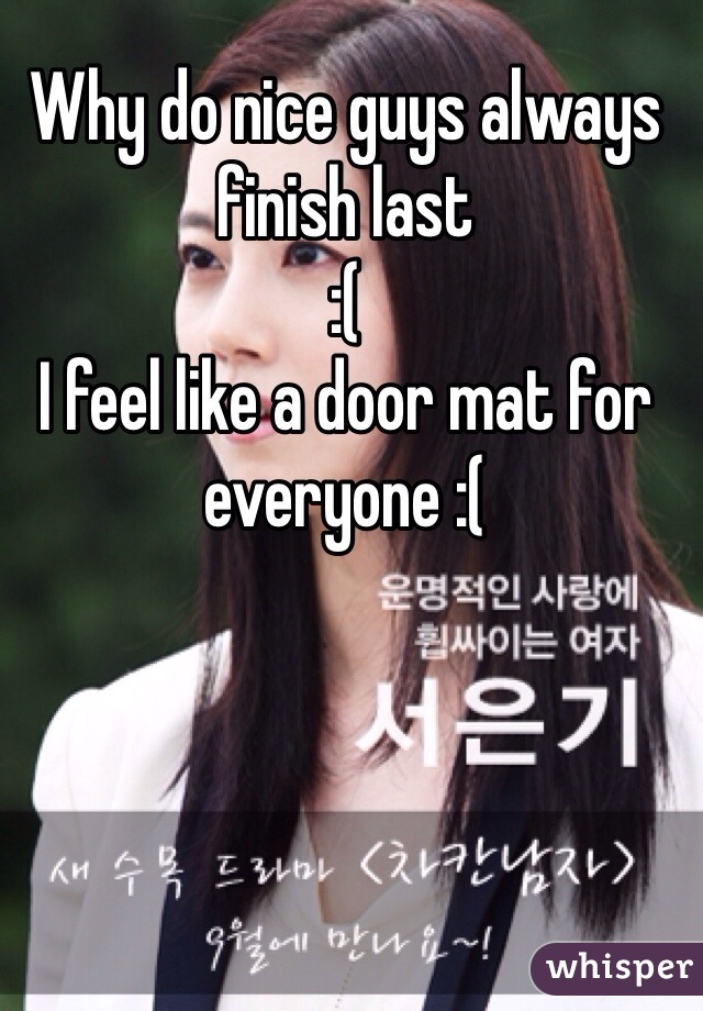 Why do nice guys always finish last :( I feel like a door mat for everyone :(